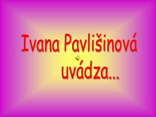 Ivana Pavlišinová      uvádza...