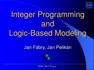 Integer Programming and  Logic-Based Modeling Jan Fábry, Jan Pelikán