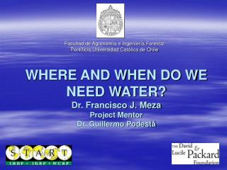 WHERE AND WHEN DO WE NEED WATER?  Dr. Francisco J. Meza Project Mentor Dr. Guillermo Podestá