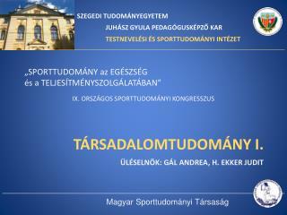 TÁRSADALOMTUDOMÁNY I. Üléselnök : Gál Andrea, H.  Ekker  Judit