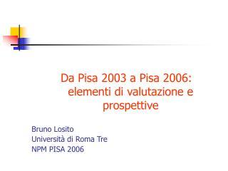 Da Pisa 2003 a Pisa 2006: elementi di valutazione e prospettive Bruno Losito