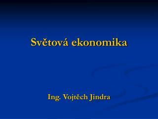 Světová ekonomika Ing. Vojtěch Jindra