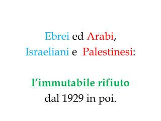 Ebrei  ed  Arabi , Israeliani  e   Palestinesi : l'immutabile rifiuto dal 1929 in poi.