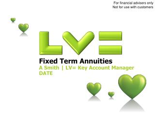 Fixed Term Annuities A Smith | LV= Key Account Manager DATE