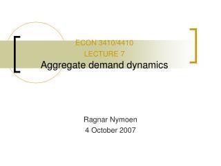 ECON 3410/4410  LECTURE 7 Aggregate demand dynamics