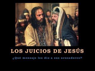 LOS JUICIOS DE JESÚS ¿Qué mensaje les dio a sus acusadores?