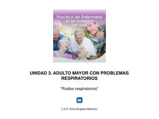 "UNIDAD 3. ADULTO MAYOR CON PROBLEMAS RESPIRATORIOS "" Ruidos respiratorios """