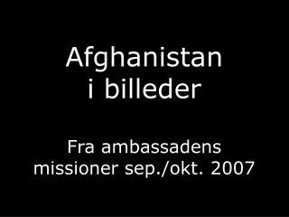 Afghanistan i billeder Fra ambassadens missioner sep./okt. 2007