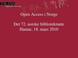 Open Access i Norge Det 72. norske bibliotekmøte Hamar, 18. mars 2010
