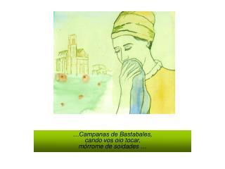 …Campanas de Bastabales, cando vos oio tocar, mórrome de soidades  …