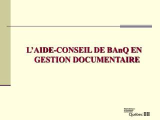 L'AIDE-CONSEIL DE BAnQ EN GESTION DOCUMENTAIRE