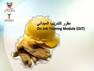 مقرر التدريب  الميداني On  Job Training Module  ( OJT)