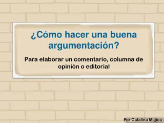 ¿Cómo hacer una buena argumentación? Para elaborar un comentario, columna de opinión o editorial