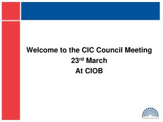 Welcome to the CIC Council Meeting 23 rd  March At CIOB