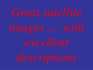 Great satellite images .... with excellent descriptions