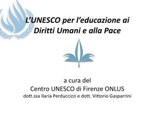 L'UNESCO per l'educazione ai Diritti Umani e alla Pace a cura del Centro UNESCO di Firenze ONLUS