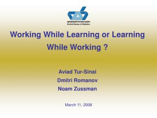 Working While Learning or Learning While Working ? Aviad Tur-Sinai Dmitri Romanov Noam Zussman