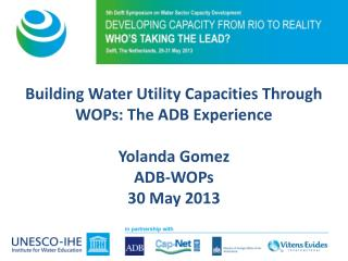 Building Water Utility Capacities Through WOPs: The ADB Experience Yolanda Gomez ADB-WOPs