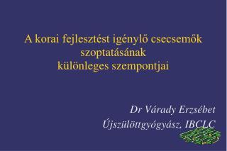 A korai fejlesztést igénylő csecsemők  szoptatásának  különleges szempontjai Dr Várady Erzsébet