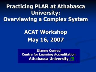 Practicing PLAR at Athabasca University:  Overviewing a Complex System ACAT Workshop May 16, 2007