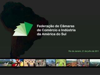 Federação de Câmaras de Comércio e Indústria da América do Sul Rio de Janeiro, 21 de julho de 2011