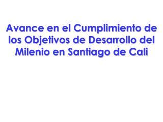 Avance en el Cumplimiento de los Objetivos de Desarrollo del Milenio en Santiago de Cali
