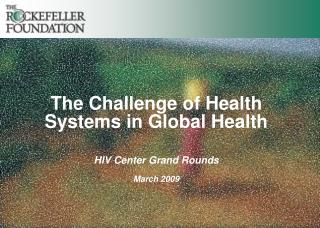 The Challenge of Health Systems in Global Health HIV Center Grand Rounds March 2009