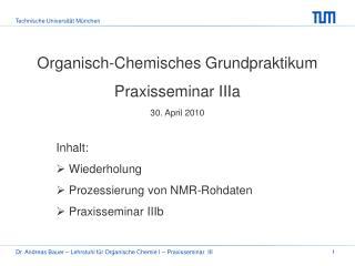 Organisch-Chemisches Grundpraktikum Praxisseminar IIIa 30. April 2010 Inhalt:  Wiederholung
