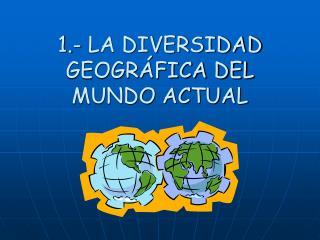 1.- LA DIVERSIDAD GEOGRÁFICA DEL MUNDO ACTUAL