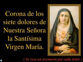 Corona de los siete dolores de Nuestra Señora la Santísima Virgen María.