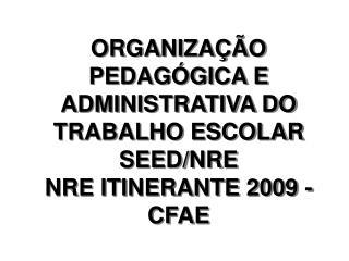 ORGANIZAÇÃO PEDAGÓGICA E ADMINISTRATIVA DO TRABALHO ESCOLAR SEED/NRE NRE ITINERANTE 2009 - CFAE