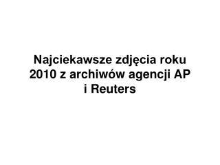 Najciekawsze zdjęcia roku 2010 z archiwów agencji AP  i Reuters