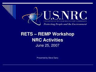 RETS – REMP Workshop NRC Activities June 25, 2007 Presented by Steve Garry