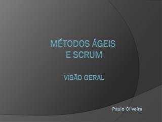 Métodos Ágeis  e SCRUM  VISÃO GERAL