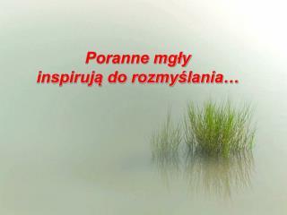 Poranne mgły  inspirują do rozmyślania…