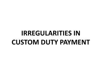 IRREGULARITIES IN  CUSTOM DUTY PAYMENT
