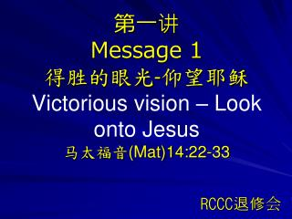 第一讲 Message 1 得胜的眼光 - 仰望耶稣 Victorious vision – Look onto Jesus  马太福音 (Mat)14:22-33