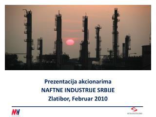 Prezentacija akcionarima NAFTNE INDUSTRIJE SRBIJE Zlatibor, Februar 2010
