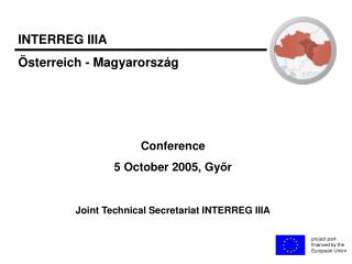 Conference 5 October 2005, Gy ő r Joint Technical Secretariat INTERREG IIIA