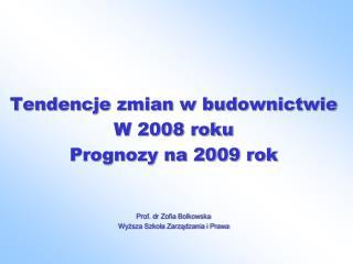 Tendencje zmian w budownictwie W 2008 roku Prognozy na 2009 rok Prof. dr Zofia Bolkowska