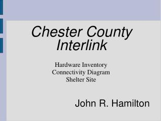 Chester County Interlink Hardware Inventory Connectivity Diagram Shelter Site John R. Hamilton