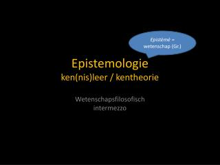 Epistemologie ken(nis)leer / kentheorie