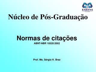 Núcleo de Pós-Graduação Normas de citações ABNT-NBR 10520:2002 Prof. Ms. Sérgio H. Braz