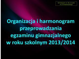 Organizacja i harmonogram przeprowadzania egzaminu gimnazjalnego  w roku szkolnym 2013/2014