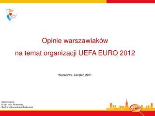 Opinie warszawiaków  na temat organizacji UEFA EURO 2012  Warszawa, sierpień 2011