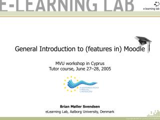 General Introduction to (features in) Moodle MVU workshop in Cyprus Tutor course, June 27–28, 2005
