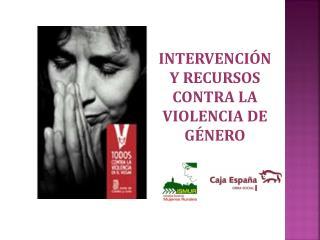 INTERVENCIÓN Y RECURSOS CONTRA LA VIOLENCIA DE GÉNERO