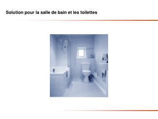 Solution pour la salle de bain et les toilettes