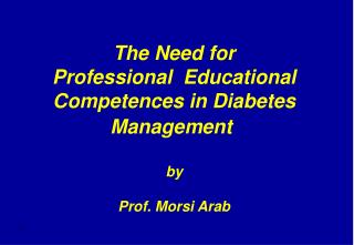 The Need for Professional  Educational Competences in Diabetes Management   by  Prof. Morsi Arab