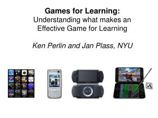 Games for Learning: Understanding what makes an Effective Game for Learning  Ken Perlin and Jan Plass, NYU